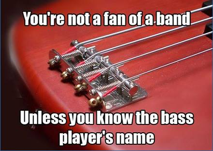 youre not a fan of a band unless you know the bass player's name