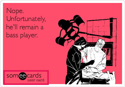 unfortunately he'll remain a bass player eecard