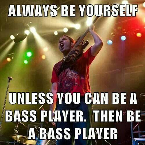 always be yourself unless you're a bass player